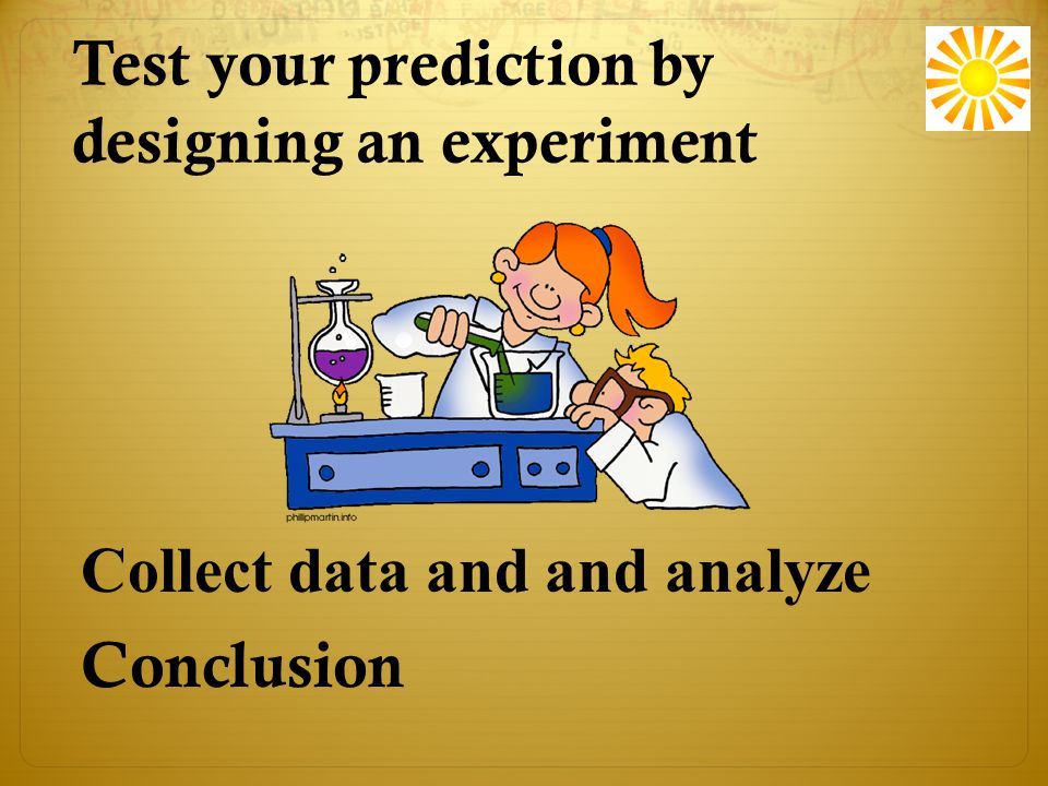 Test your prediction by designing an experiment