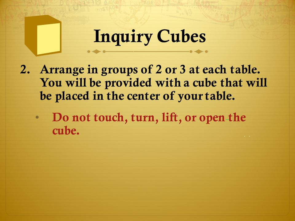 Inquiry Cubes Arrange in groups of 2 or 3 at each table. You will be provided with a cube that will be placed in the center of your table.
