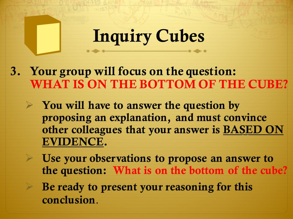 Inquiry Cubes Your group will focus on the question: WHAT IS ON THE BOTTOM OF THE CUBE