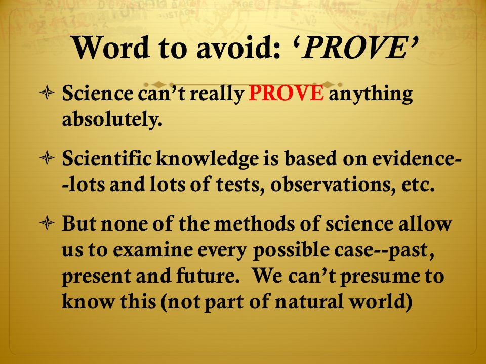 Word to avoid: 'PROVE' Science can't really PROVE anything absolutely.