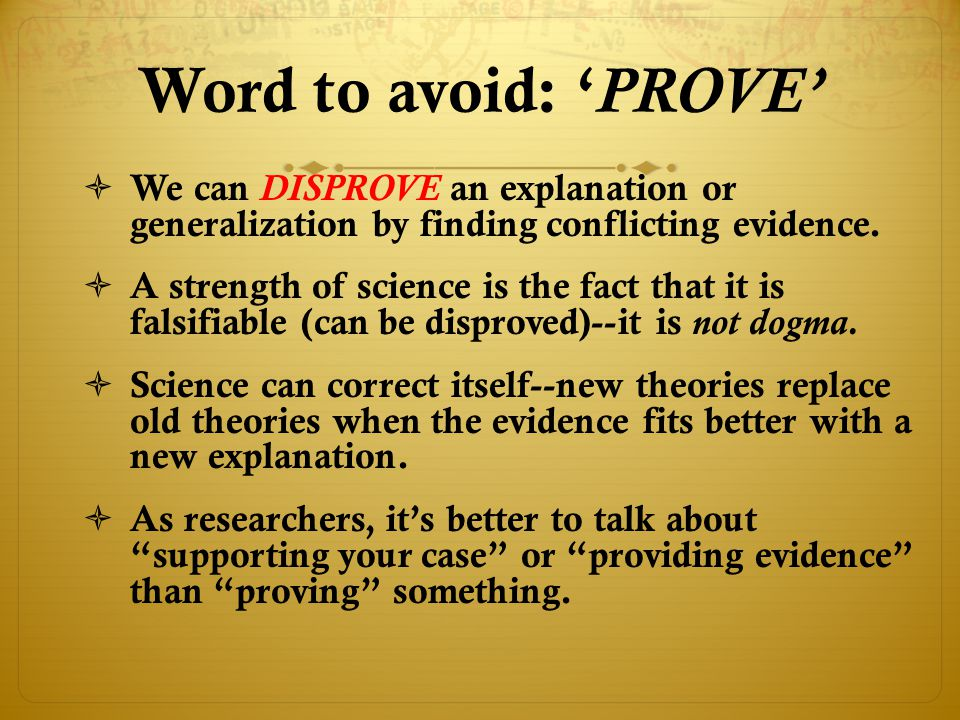 Word to avoid: 'PROVE' We can DISPROVE an explanation or generalization by finding conflicting evidence.