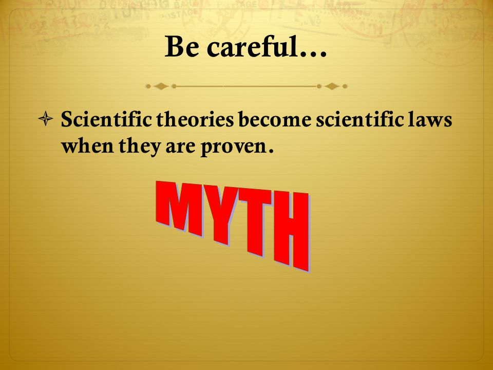Be careful… Scientific theories become scientific laws when they are proven. MYTH