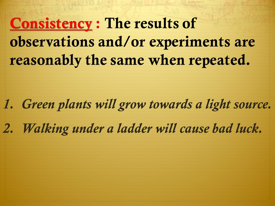Consistency : The results of observations and/or experiments are reasonably the same when repeated.