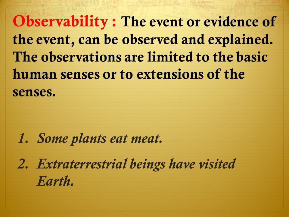 Observability : The event or evidence of the event, can be observed and explained. The observations are limited to the basic human senses or to extensions of the senses.