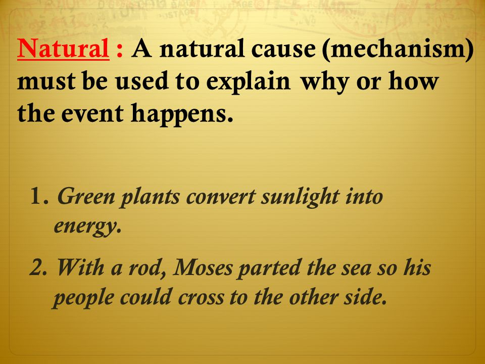 Natural : A natural cause (mechanism) must be used to explain why or how the event happens.