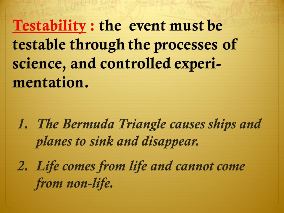 Testability : the event must be testable through the processes of science, and controlled experi- mentation.