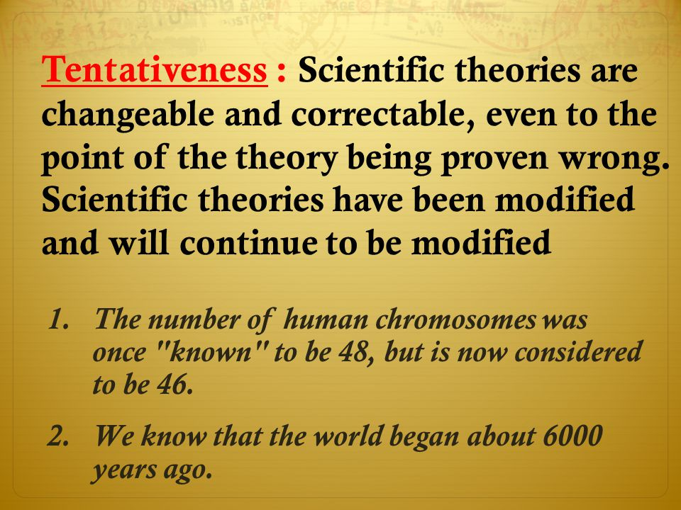 Tentativeness : Scientific theories are changeable and correctable, even to the point of the theory being proven wrong. Scientific theories have been modified and will continue to be modified