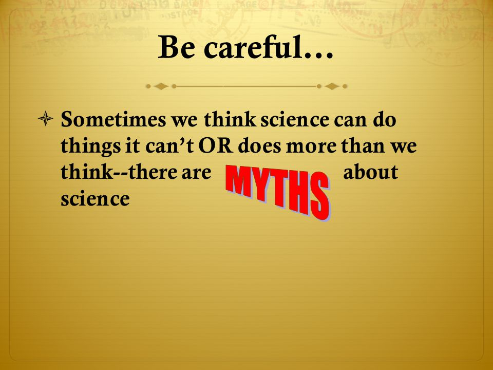 Be careful… Sometimes we think science can do things it can't OR does more than we think--there are about science.