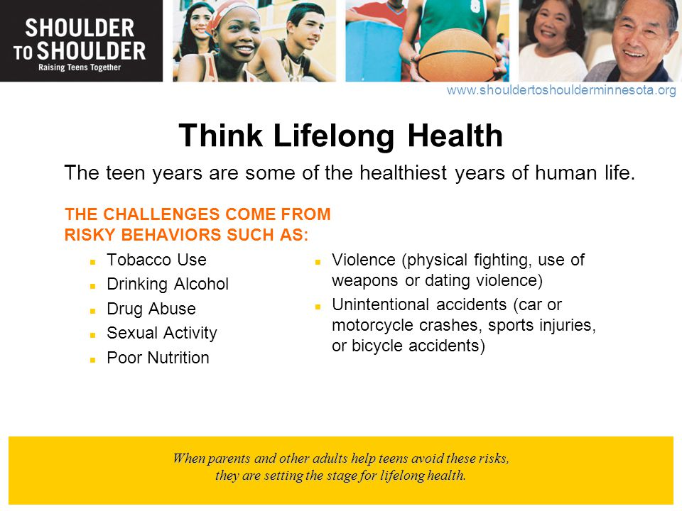 Think Lifelong Health The teen years are some of the healthiest years of human life. THE CHALLENGES COME FROM RISKY BEHAVIORS SUCH AS: