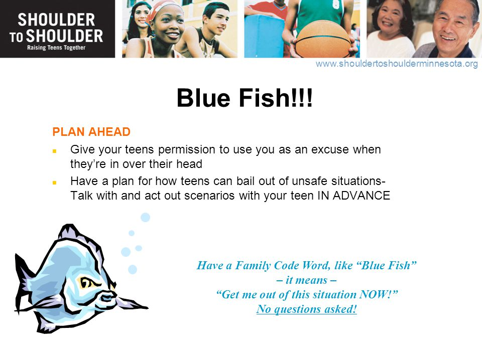 Blue Fish!!! PLAN AHEAD. Give your teens permission to use you as an excuse when they're in over their head.