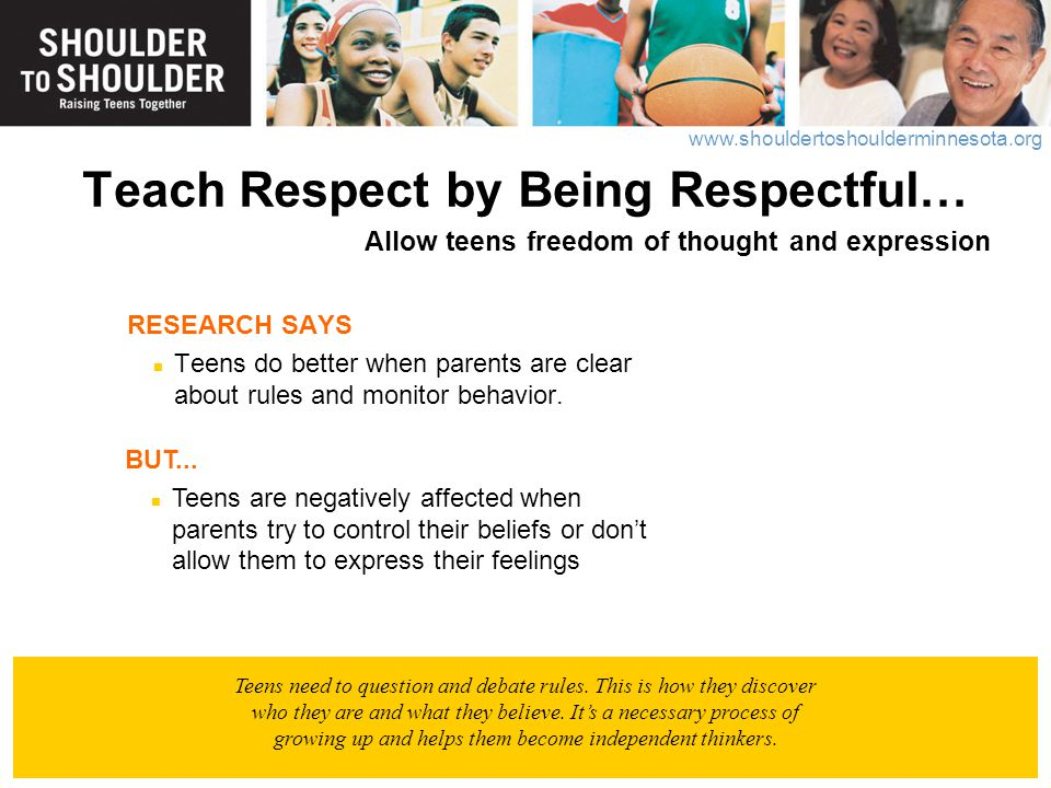 Teach Respect by Being Respectful… Allow teens freedom of thought and expression