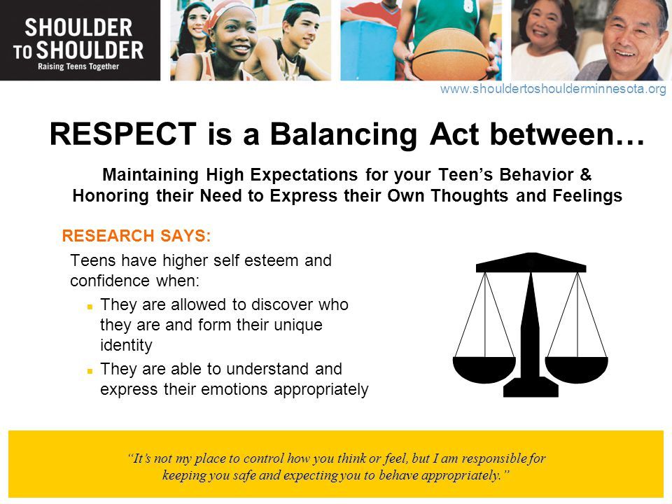 RESPECT is a Balancing Act between… Maintaining High Expectations for your Teen's Behavior & Honoring their Need to Express their Own Thoughts and Feelings