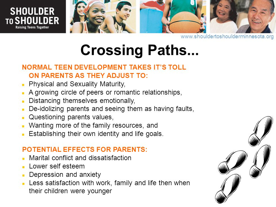Crossing Paths... NORMAL TEEN DEVELOPMENT TAKES IT'S TOLL ON PARENTS AS THEY ADJUST TO: Physical and Sexuality Maturity,
