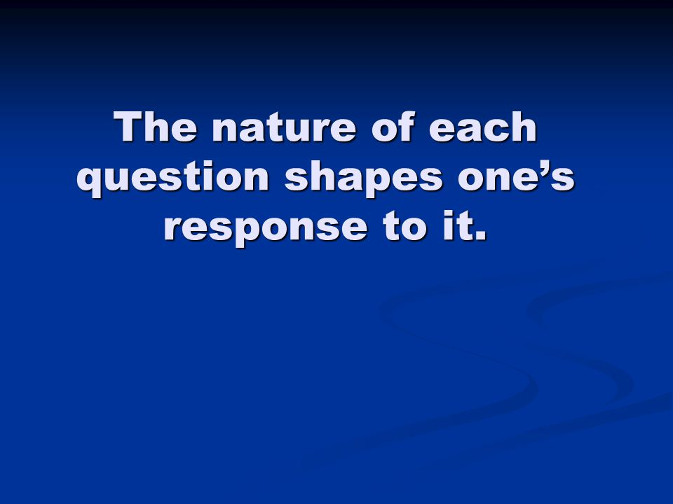 The nature of each question shapes one's response to it.