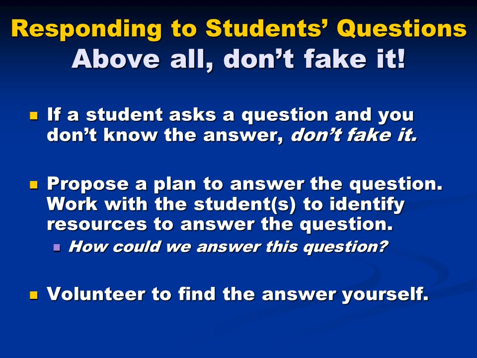 Responding to Students' Questions Above all, don't fake it!