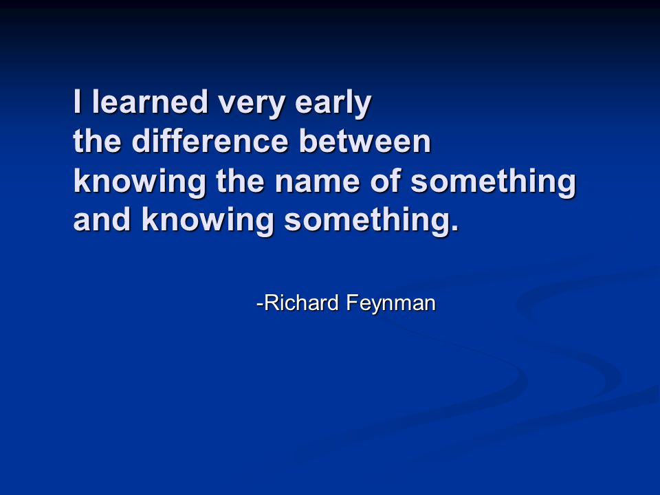 I learned very early the difference between knowing the name of something and knowing something.