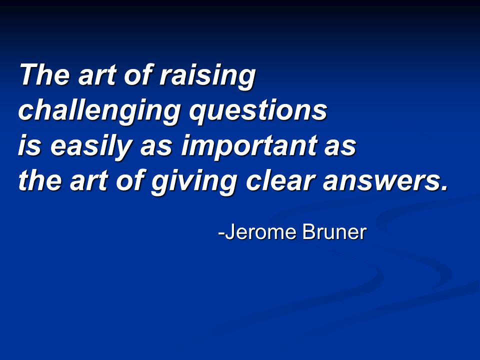The art of raising challenging questions is easily as important as the art of giving clear answers.