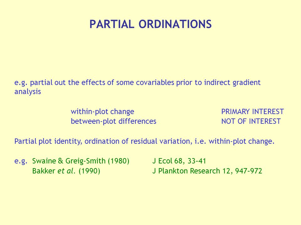 PARTIAL ORDINATIONS e.g. partial out the effects of some covariables prior to indirect gradient analysis.