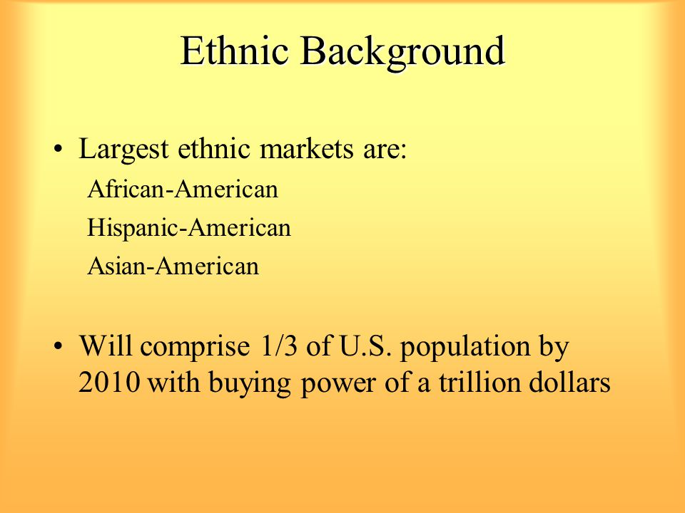 Ethnic Background Largest ethnic markets are: