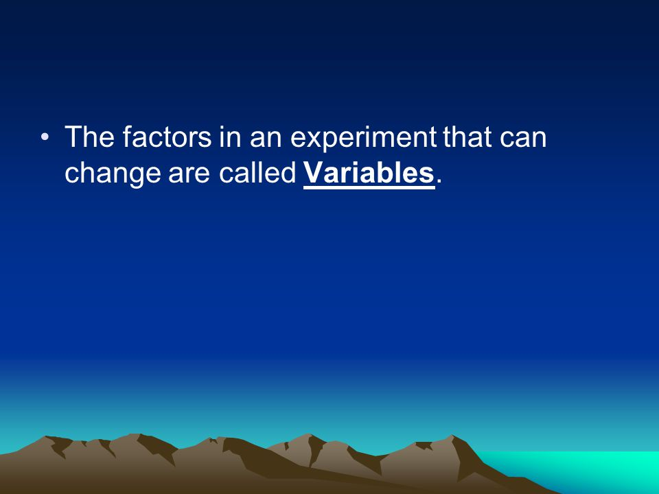 The factors in an experiment that can change are called Variables.