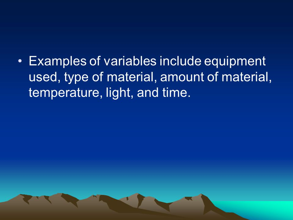 Examples of variables include equipment used, type of material, amount of material, temperature, light, and time.