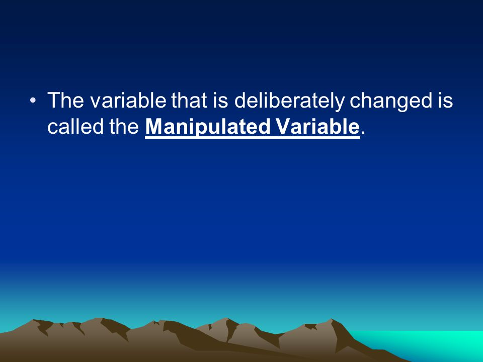 The variable that is deliberately changed is called the Manipulated Variable.