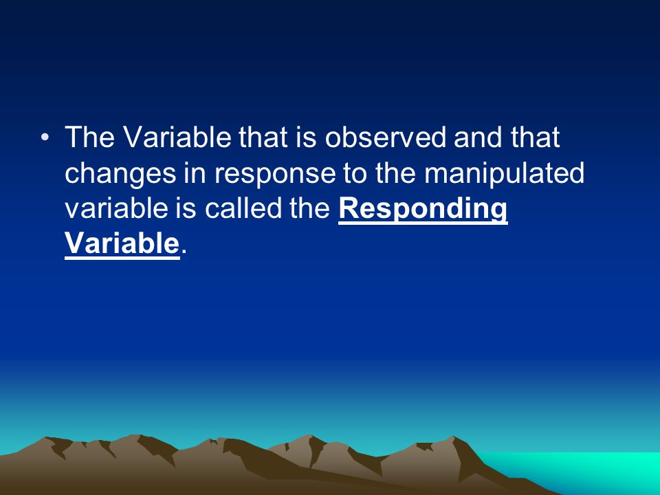 The Variable that is observed and that changes in response to the manipulated variable is called the Responding Variable.