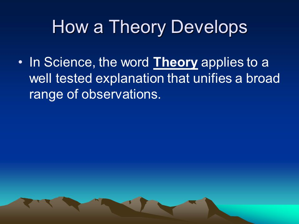 How a Theory Develops In Science, the word Theory applies to a well tested explanation that unifies a broad range of observations.