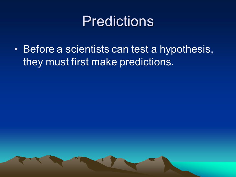 Predictions Before a scientists can test a hypothesis, they must first make predictions.