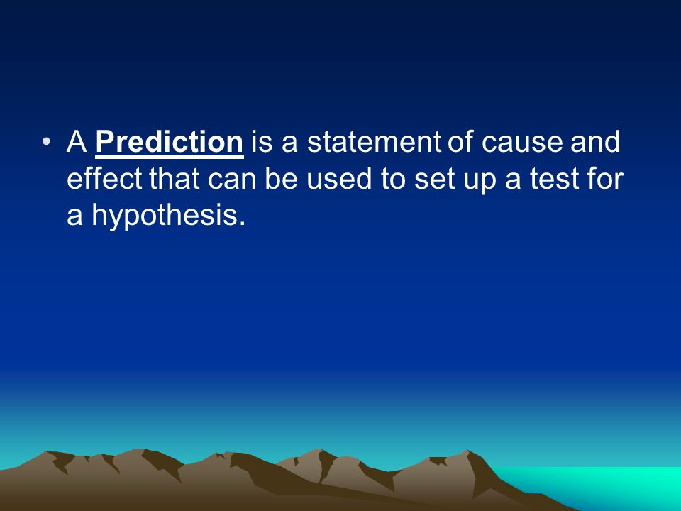 A Prediction is a statement of cause and effect that can be used to set up a test for a hypothesis.
