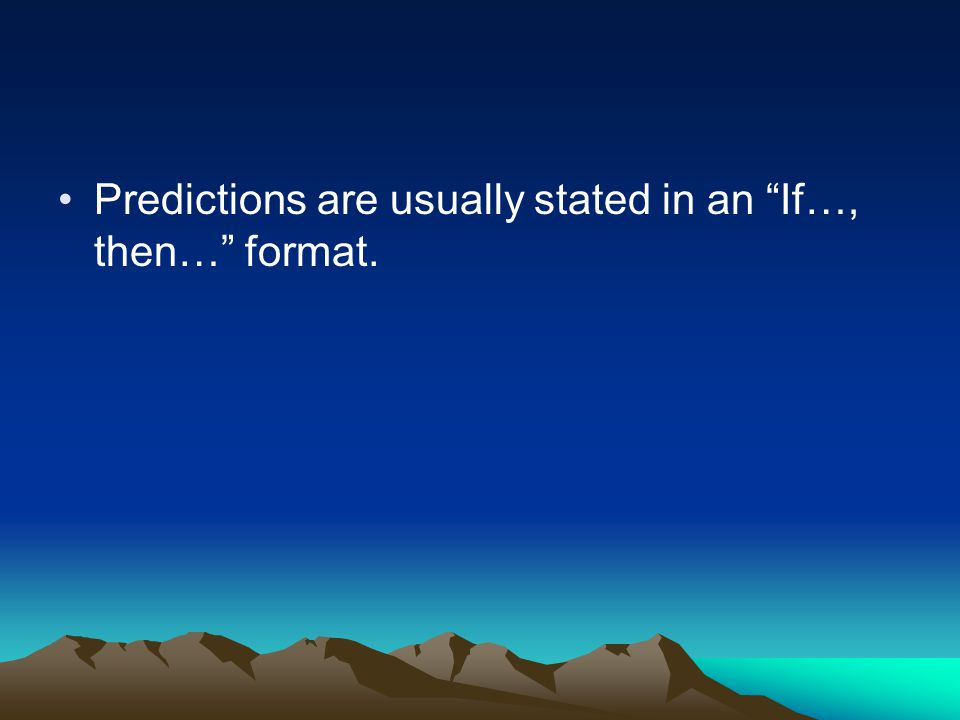 Predictions are usually stated in an If…, then… format.