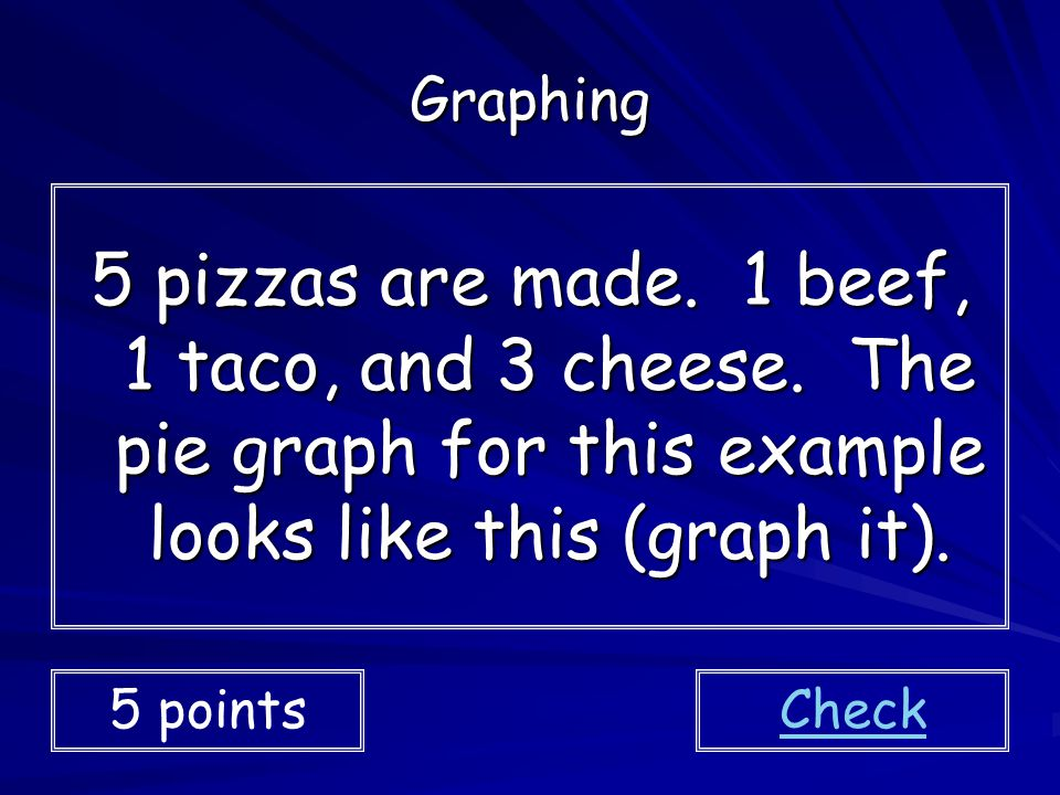 Graphing 5 pizzas are made. 1 beef, 1 taco, and 3 cheese. The pie graph for this example looks like this (graph it).