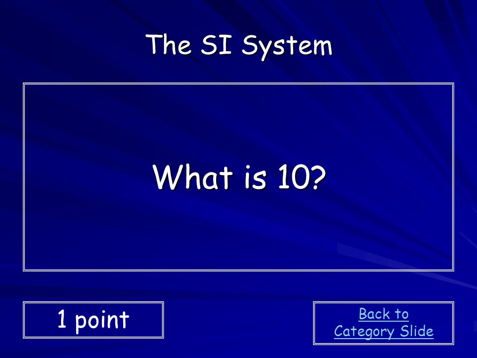 The SI System What is 10 1 point Back to Category Slide