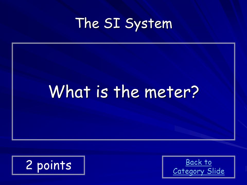 The SI System What is the meter 2 points Back to Category Slide