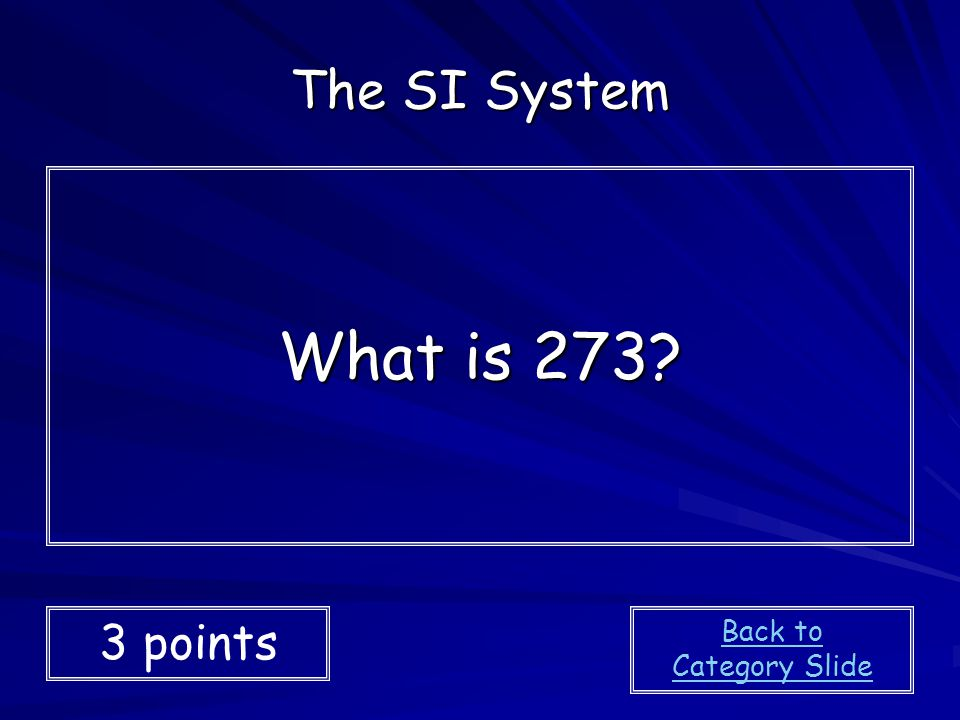 The SI System What is 273 3 points Back to Category Slide