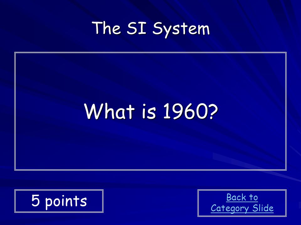 The SI System What is 1960 5 points Back to Category Slide