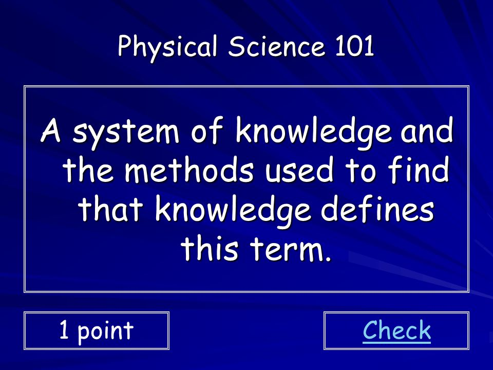Physical Science 101 A system of knowledge and the methods used to find that knowledge defines this term.