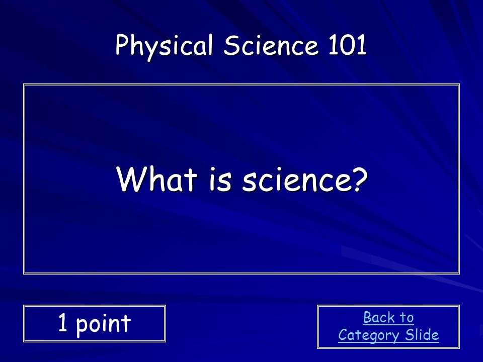 Physical Science 101 What is science 1 point Back to Category Slide