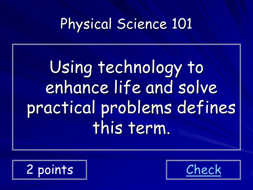 Physical Science 101 Using technology to enhance life and solve practical problems defines this term.