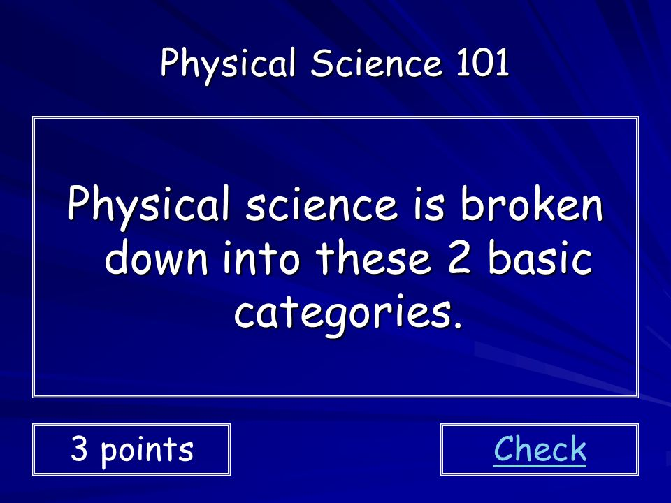 Physical science is broken down into these 2 basic categories.