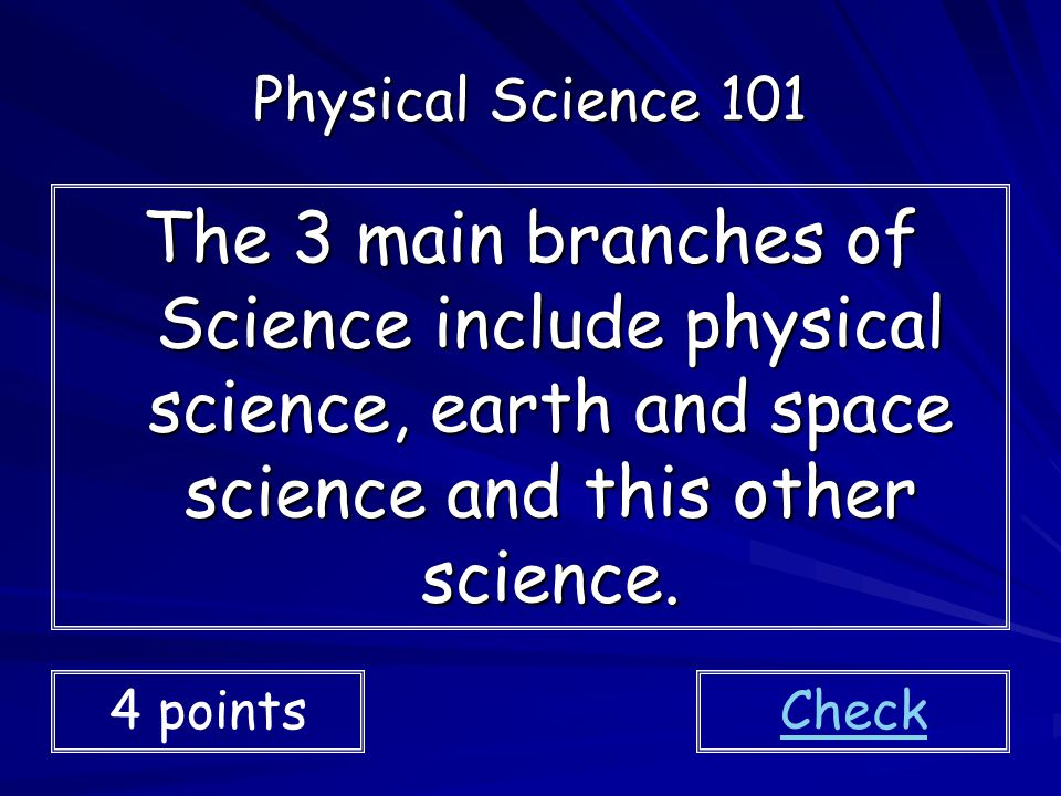 Physical Science 101 The 3 main branches of Science include physical science, earth and space science and this other science.