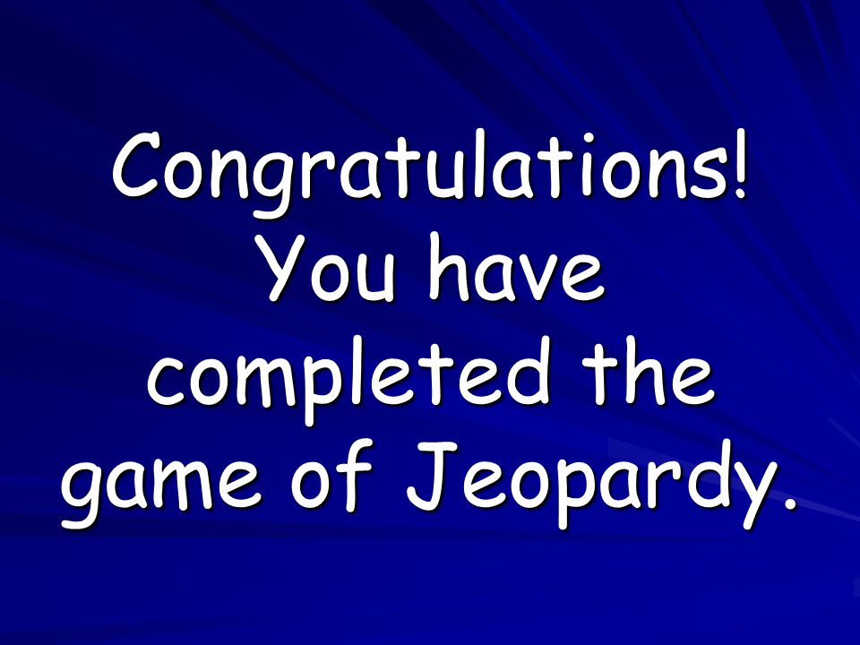 Congratulations! You have completed the game of Jeopardy.