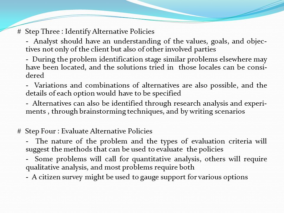 # Step Three : Identify Alternative Policies - Analyst should have an understanding of the values, goals, and objec-tives not only of the client but also of other involved parties - During the problem identification stage similar problems elsewhere may have been located, and the solutions tried in those locales can be consi-dered - Variations and combinations of alternatives are also possible, and the details of each option would have to be specified - Alternatives can also be identified through research analysis and experi-ments , through brainstorming techniques, and by writing scenarios # Step Four : Evaluate Alternative Policies - The nature of the problem and the types of evaluation criteria will suggest the methods that can be used to evaluate the policies - Some problems will call for quantitative analysis, others will require qualitative analysis, and most problems require both - A citizen survey might be used to gauge support for various options