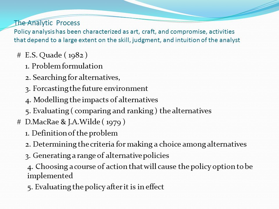 The Analytic Process Policy analysis has been characterized as art, craft, and compromise, activities that depend to a large extent on the skill, judgment, and intuition of the analyst