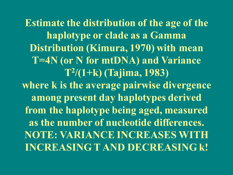 Estimate the distribution of the age of the haplotype or clade as a Gamma Distribution (Kimura, 1970) with mean T=4N (or N for mtDNA) and Variance T2/(1+k) (Tajima, 1983) where k is the average pairwise divergence among present day haplotypes derived from the haplotype being aged, measured as the number of nucleotide differences.