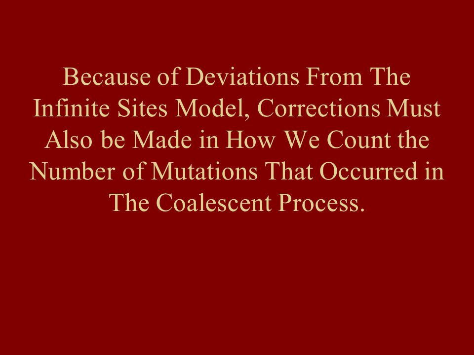 Because of Deviations From The Infinite Sites Model, Corrections Must Also be Made in How We Count the Number of Mutations That Occurred in The Coalescent Process.