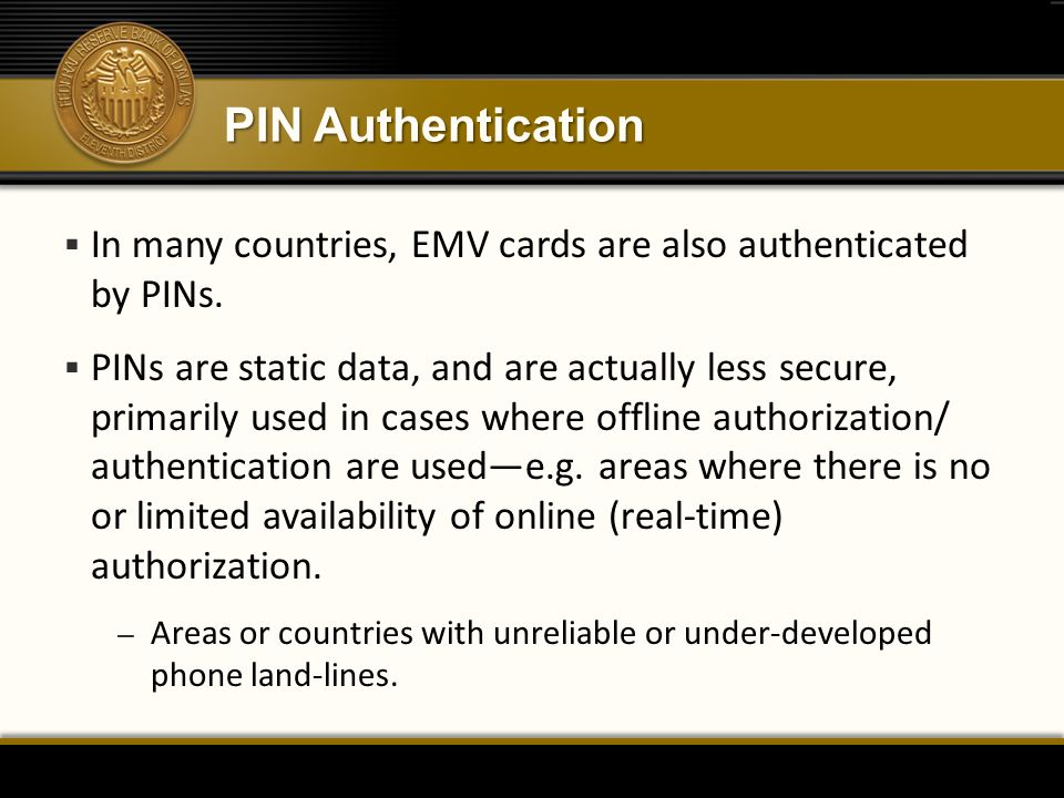 PIN Authentication In many countries, EMV cards are also authenticated by PINs.