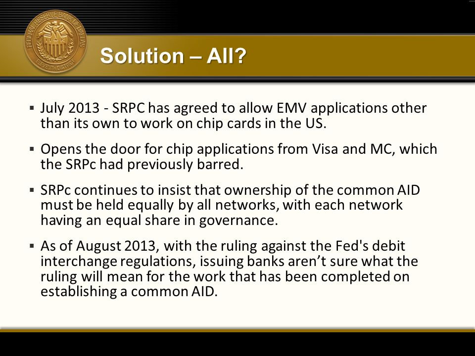 Solution – All July 2013 - SRPC has agreed to allow EMV applications other than its own to work on chip cards in the US.