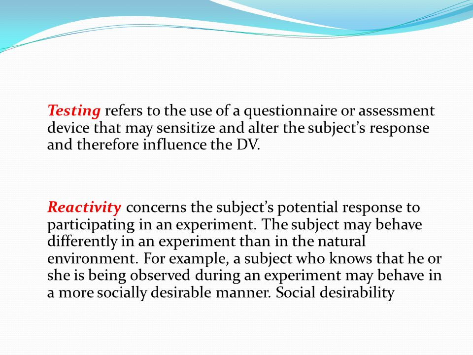 Testing refers to the use of a questionnaire or assessment device that may sensitize and alter the subject's response and therefore influence the DV.