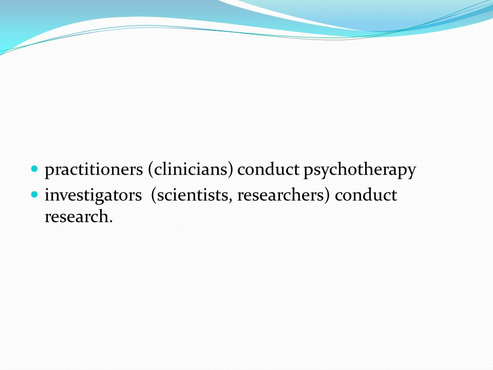 practitioners (clinicians) conduct psychotherapy